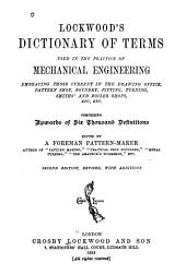Lockwood's Dictionary of Terms Used in the Practice of Mechanical Engineering: Embracing Those Current in the Drawing Office, Pattern Shop, Foundry, Fitting, Turning, Smiths' and Boiler Shops, Etc., Etc. : Comprising Upwards of Six Thousand Definitions