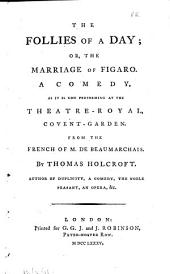 The Follies of a Day; Or, The Marriage of Figaro: A Comedy, as it is Now Performing! at the Theatre-Royal, Covent-Garden. From the French of M. De Beaumarchais