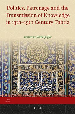Politics  Patronage and the Transmission of Knowledge in 13th   15th Century Tabriz PDF