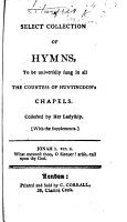 A Select Collection of Hymns to be universally sung in all the Countess of Huntingdon s Chapels  Collected by her Ladyship  With the Supplements PDF