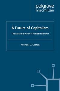 A Future of Capitalism  The Economic Vision of Robert Heilbroner PDF