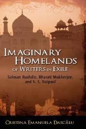 Imaginary Homelands of Writers in Exile: Salman Rushdie, Bharati Mukherjee, and V.S. Naipaul