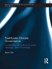 Post-Kyoto Climate Governance: Confronting the Politics of Scale, Ideology and Knowledge
