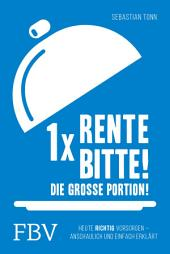 1 x Rente bitte! Die große Portion!: Heute richtig vorsorgen – anschaulich und einfach erklärt