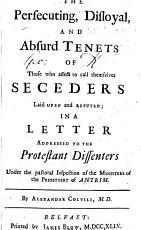 The Persecuting, Disloyal, and Absurd Tenets of Those who Affect to Call Themselves Seceders Laid Open and Refuted; in a Letter Addressed to the Protestant Dissenters Under the Pastoral Inspection of the Presbytery of Antrim