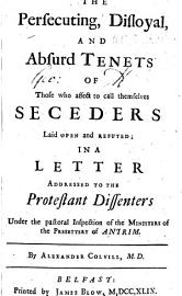 The Persecuting  Disloyal  And Absurd Tenets Of Those Who Affect To Call Themselves Seceders Laid Open And Refuted  In A Letter Addressed To The Protestant Dissenters Under The Pastoral Inspection Of The Presbytery Of Antrim