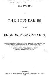 Report on the Boundaries of the Province of Ontario: Containing in Part the Substance of a Report Prepared for the Government of the Province in 1872, by David Mills and Afterwards Revised and Considerably Enlarged by the Author for the Purposes of the Arbitration Between the Dominion of Canada and the Province of Ontario