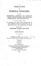Treatise on febrile diseases, including intermitting, remitting, and continued fevers, eruptive fevers; inflammations, hemorrhages, and the profluvia ...