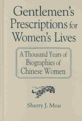 Gentlemen's Prescriptions for Women's Lives: A Thousand Years of Biographies of Chinese Women