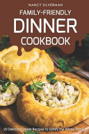 Family Friendly Dinner Cookbook  25 Delicious Dinner Recipes to Satisfy the Whole Family