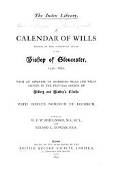 A Calendar of Wills Proved in the Consistory Court of the Bishop of Gloucester, 1541-1650 and 1660-1800: 1541-1650. With an appendix of dispersed wills and wills proved in the Peculiar courts of Bibury and Bishop's Cleeve ... ed. by W.P.W. Phillimore ... and Leland L. Duncan. 1895