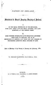 Papers on Ireland: Statistical & Social Inquiry Society of Ireland. On the equal importance of the eduaction, poor law, cheap law for small holders, and land questions, at the present crisis. Some further information as to migratory labourers from Mayo to England, and as to importance of limiting law taxes and law charges in proceedings affecting small holders of land. Read at meetings of the Society in January and February 1880. I.. II.