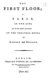 The First Floor; a Farce: In Two Acts. As it is Now Acting at the Theatres-Royal in London and Dublin, Volume 9
