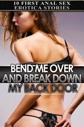 Bend Me Over and Break Down My Back Door: Ten First Anal Sex Erotica Stories
