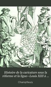 Histoire de la caricature sous la réforme et la ligue--Louis XIII à Louis XVI--