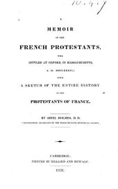 A Memoir of the French Protestants, who Settled at Oxford, in Massachusetts, A.D. MDCLXXXVI: With a Sketch of the Entire History of the Protestants of France