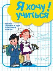 Я хочу учиться! Полный системный курс подготовки к школе: полный системный курс подготовки к школе