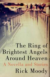 The Ring of Brightest Angels Around Heaven: A Novella and Stories