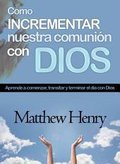 COMO INCREMENTAR NUESTRA COMUNION CON DIOS: Aprende a comenzar, transitar y terminar el día con Dios