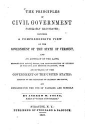 The Principles of Civil Government Familiarly Illustrated: Including a Comprehensive View of the Government of the State of Vermont, and an Abstract of the Laws Showing the Rights, Duties, and Responsibilities of Citizens in the Civil and Domestic Relations, with an Outline of the Government of the United States : Adapted to the Capacities of Children and Youth, and Designed for the Use of Families and Schools