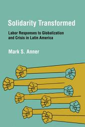Solidarity Transformed: Labor Responses to Globalization and Crisis in Latin America