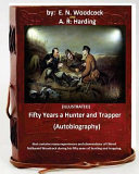 Fifty Years a Hunter and Trapper. (Autobiography) That Contains Many Experiences and Observations of Eldred Nathaniel Woodcock During His Fifty Years of Hunting and Trapping.(Illustrated)