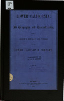 Lower California  Its Geography and Characteristics  with a Sketch of the Grant and Purposes of the Lower California Company PDF