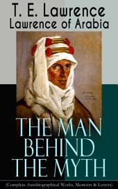 Lawrence of Arabia: The Man Behind the Myth (Complete Autobiographical Works, Memoirs & Letters): Seven Pillars of Wisdom (Memoirs of the Arab Revolt) + The Evolution of a Revolt + The Mint (Memoirs of the secret service in Royal Air Force) + Collected Letters (1915-1935)