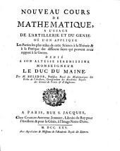 Nouveau cours de mathematique, a l'usage de l'artillerie et du genie où l'on applique les parties les plus utiles de cette science a la théorie & à la pratique des différens sujets qui peuvent avoir rapport à la guerre: dedié a son altesse serenissime monseigneur le duc du Maine