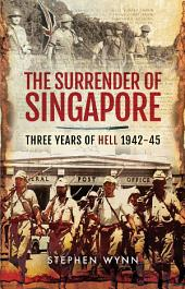 The Surrender of Singapore: Three Years of Hell 1942–45