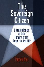 The Sovereign Citizen: Denaturalization and the Origins of the American Republic
