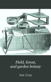 Field, Forest, and Garden Botany: A Simple Introduction to the Common Plants of the United States East of the Mississippi, Both Wild and Cultivated