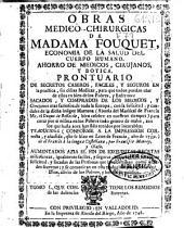 Obras medico-chirurgicas de Madama Fouquet: economia de la salud del cuerpo humano, ahorro de medicos, cirujanos y botica : prontuario de secretos caseros, faciles y seguros ...