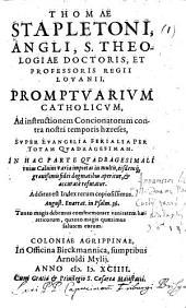 Thomæ Stapletoni ... Promptuarium Catholicum ... super Euangelia ferialia per totam Quadregesimam. In hac parte Quadragesimali vnius Caluini varia impietas in multis, eisdem grauissimis fidei dogmatibus aperitur,&accuratè refutatur, etc