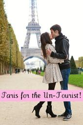 Paris for the Un-Tourist!: The Ultimate Travel Guide for the Person Who Wants to See More than the Average Tourist