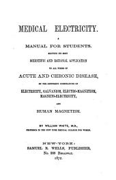 Medical Electricity. A Manual for Students: Showing Its Most Scientific and Rational Application to All Forms of Acute and Chronic Disease, by the Different Combinations of Electricity, Galvanism, Electro-magnetism, Magneto-electricity, and Human Magnetism