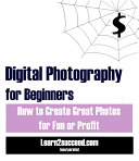 Digital Photography for Beginners: How to Create Great Photos for Fun or Profit