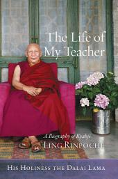 The Life of My Teacher: A Biography of Kyabjé Ling Rinpoché