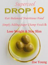 Supercool Drop 10: Eat Balanced Nutritious Food Simply Adding Super Champ Foods & Lose Weight & Stay Slim