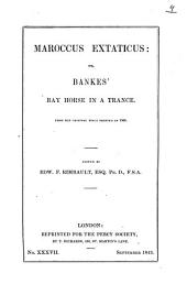 Maroccus Extaticus, Or, Bankes' Bay Horse in a Trance: From the Original Tracts Printed in 1595, Volume 9