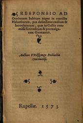 Responsio Ad Orationem habitam nuper in concilio Heluetiorum, pro defensione caedium & latrociniorum, quae in Gallia commissa sunt ...