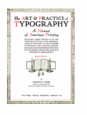 The Art & Practice of Typography: A Manual of American Printing, Including a Brief History Up to the Twentieth Century, with Reproductions of the Work of Early Masters of the Craft, and a Practical Discussion and an Extensive Demonstration of the Modern Use of Type-faces and Methods of Arrangement