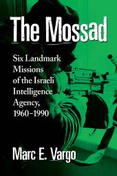 The Mossad: Six Landmark Missions of the Israeli Intelligence Agency, 1960–1990