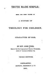 Truth made simple: being the first volume of a system of theology for children ; character of God