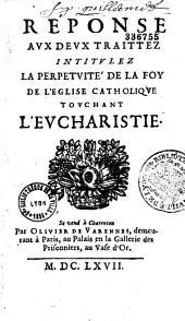 Réponse aux deux traittez intitulez La perpetuité de la foy de l'Eglise Catholique touchant l'Eucharistie