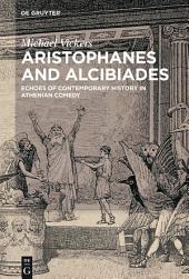 Aristophanes and Alcibiades: Echoes of Contemporary History in Athenian Comedy