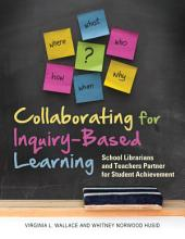 Collaborating for Inquiry-Based Learning: School Librarians and Teachers Partner for Student Achievement: School Librarians and Teachers Partner for Student Achievement