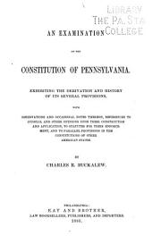 An Examination of the Constitution of Pennsylvania: Exhibiting the Derivation and History of Its Several Provisions, with Observations and Occasional Notes Thereon, References to Judicial and Other Opinions Upon Their Construction and Application, to Statutes for Their Enforcement, and to Parallel Provisions in the Constitutions of Other American States