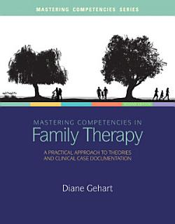 Mastering Competencies in Family Therapy  A Practical Approach to Theory and Clinical Case Documentation Book