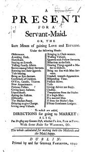 A Present for a Servant Maid  Or  the Sure Means of Gaining Love and Esteem      To which are Added Directions for Going to Market  Also  for Dressing Any Common Dish     With Some Rules for Washing  Etc   By Mrs  Eliza Haywood   Book